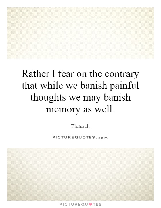 Rather I fear on the contrary that while we banish painful thoughts we may banish memory as well Picture Quote #1