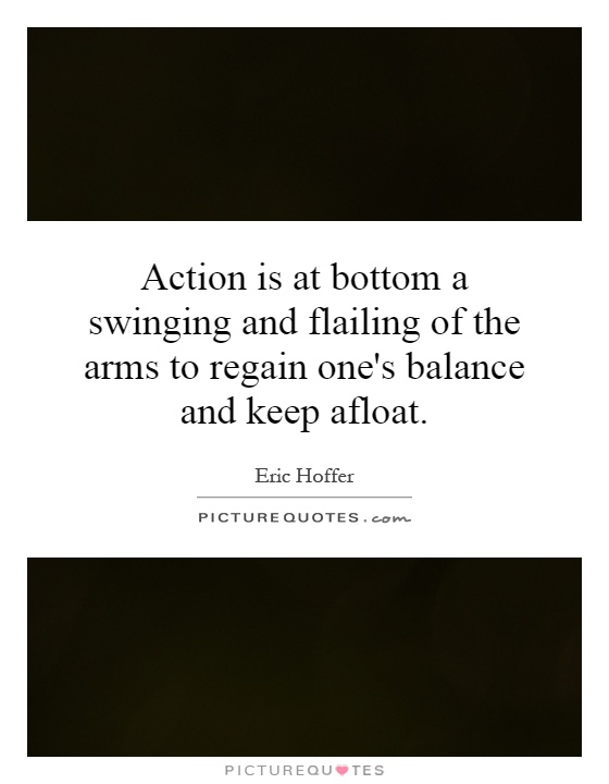 Action is at bottom a swinging and flailing of the arms to regain one's balance and keep afloat Picture Quote #1
