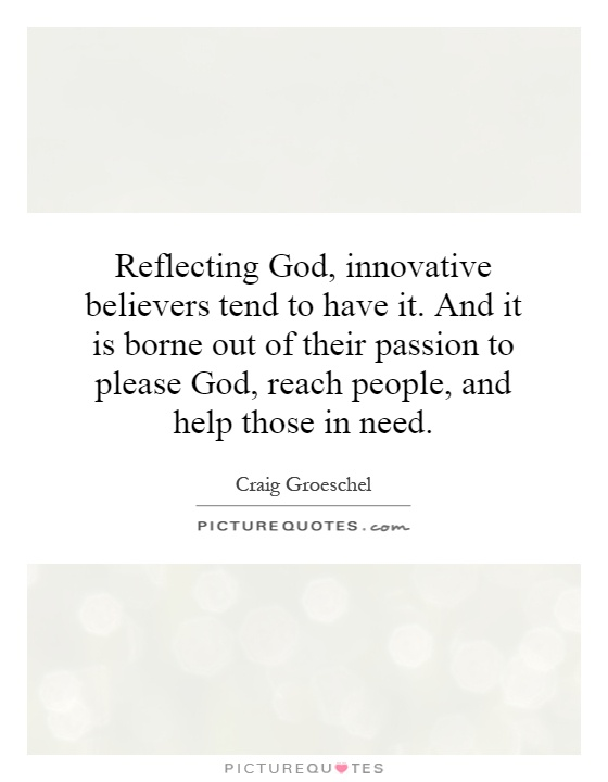 Reflecting God, innovative believers tend to have it. And it is borne out of their passion to please God, reach people, and help those in need Picture Quote #1