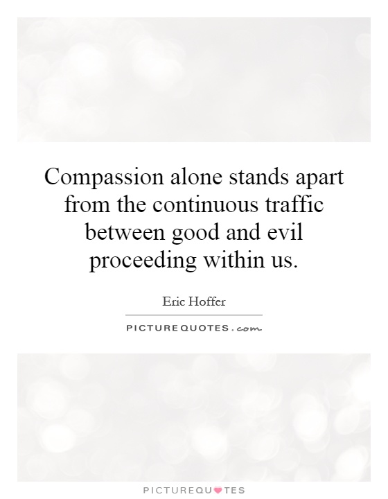 Compassion alone stands apart from the continuous traffic between good and evil proceeding within us Picture Quote #1