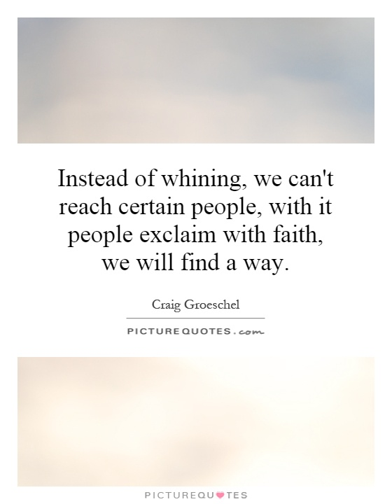 Instead of whining, we can't reach certain people, with it people exclaim with faith, we will find a way Picture Quote #1