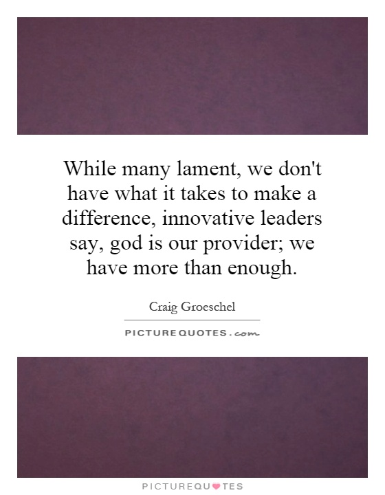 While many lament, we don't have what it takes to make a difference, innovative leaders say, god is our provider; we have more than enough Picture Quote #1