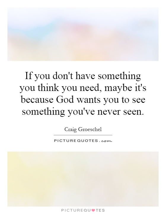 If you don't have something you think you need, maybe it's because God wants you to see something you've never seen Picture Quote #1