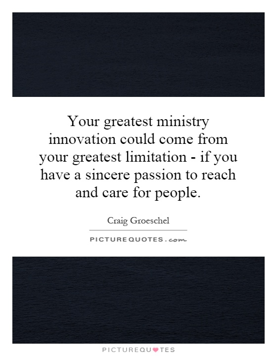Your greatest ministry innovation could come from your greatest limitation - if you have a sincere passion to reach and care for people Picture Quote #1