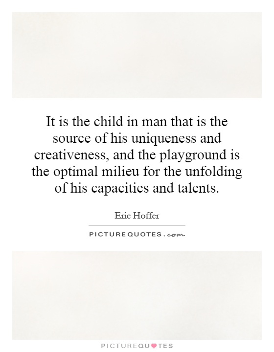 It is the child in man that is the source of his uniqueness and creativeness, and the playground is the optimal milieu for the unfolding of his capacities and talents Picture Quote #1