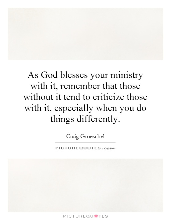 As God blesses your ministry with it, remember that those without it tend to criticize those with it, especially when you do things differently Picture Quote #1