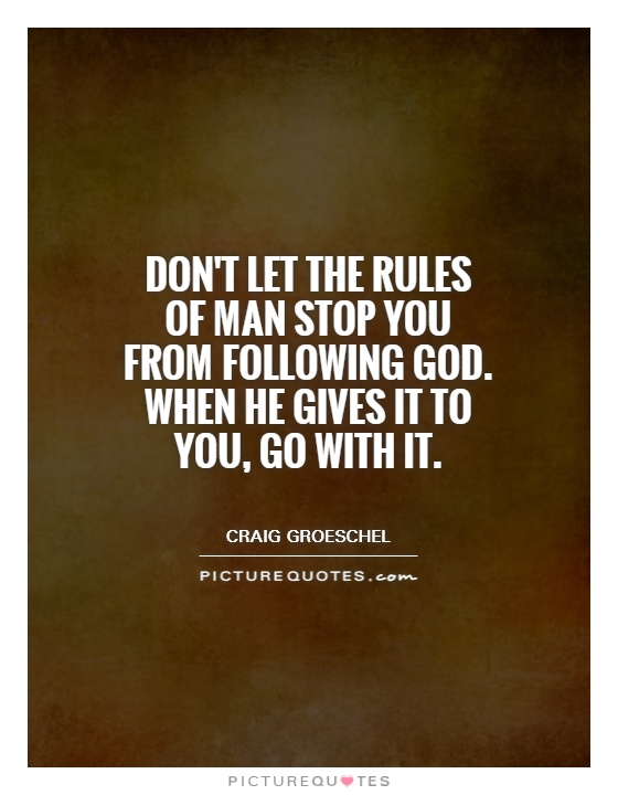 Don't let the rules of man stop you from following God. When he gives it to you, go with it Picture Quote #1
