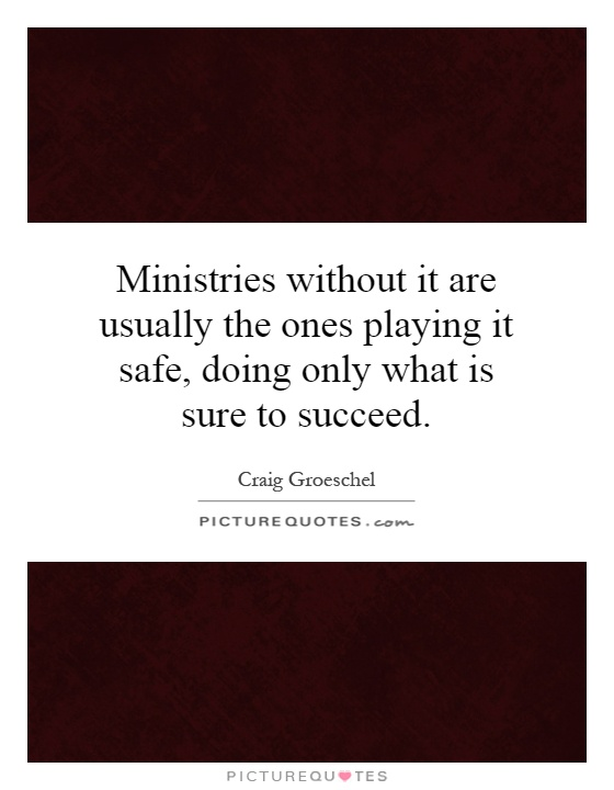 Ministries without it are usually the ones playing it safe, doing only what is sure to succeed Picture Quote #1