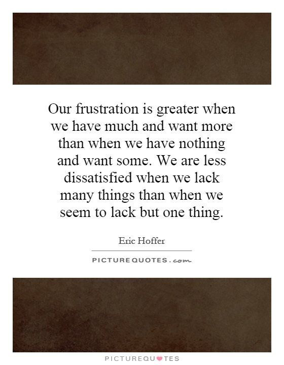 Our frustration is greater when we have much and want more than when we have nothing and want some. We are less dissatisfied when we lack many things than when we seem to lack but one thing Picture Quote #1