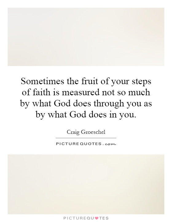 Sometimes the fruit of your steps of faith is measured not so much by what God does through you as by what God does in you Picture Quote #1