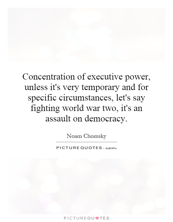 Concentration of executive power, unless it's very temporary and for specific circumstances, let's say fighting world war two, it's an assault on democracy Picture Quote #1