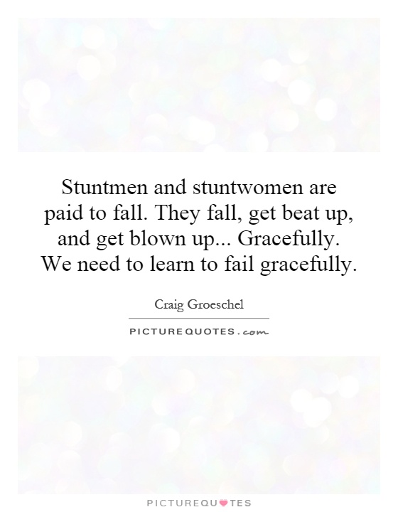 Stuntmen and stuntwomen are paid to fall. They fall, get beat up, and get blown up... Gracefully. We need to learn to fail gracefully Picture Quote #1