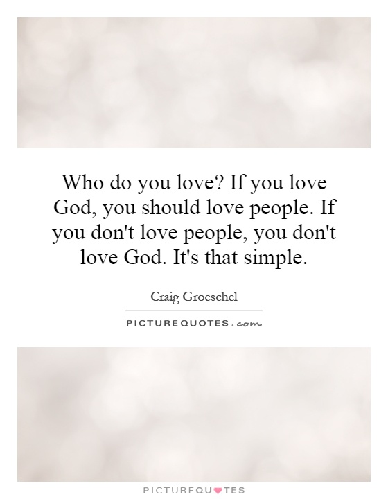 Who do you love? If you love God, you should love people. If you don't love people, you don't love God. It's that simple Picture Quote #1