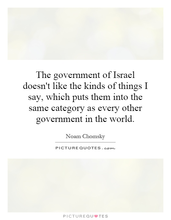 The government of Israel doesn't like the kinds of things I say, which puts them into the same category as every other government in the world Picture Quote #1