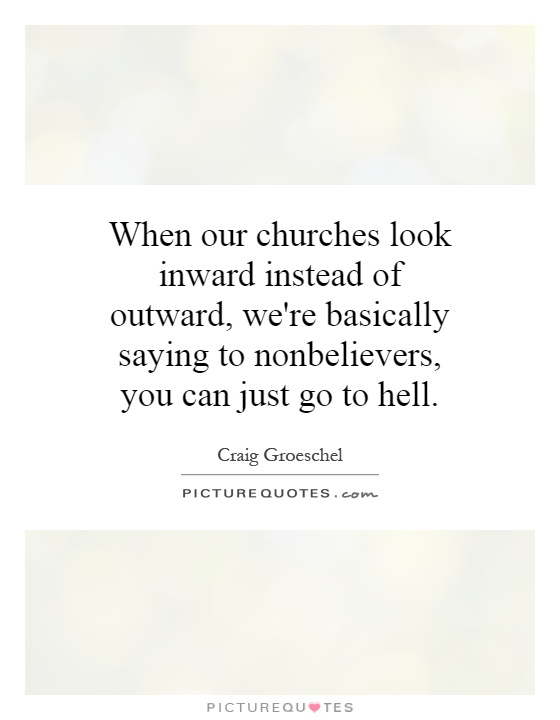 When our churches look inward instead of outward, we're basically saying to nonbelievers, you can just go to hell Picture Quote #1