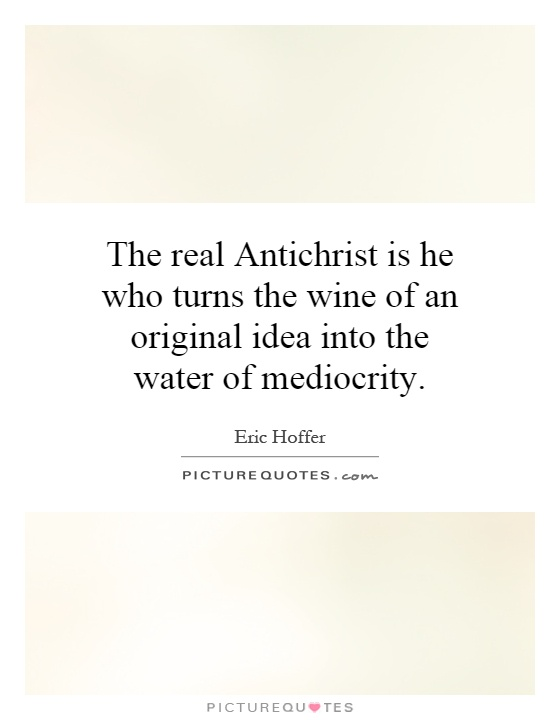 The real Antichrist is he who turns the wine of an original idea into the water of mediocrity Picture Quote #1