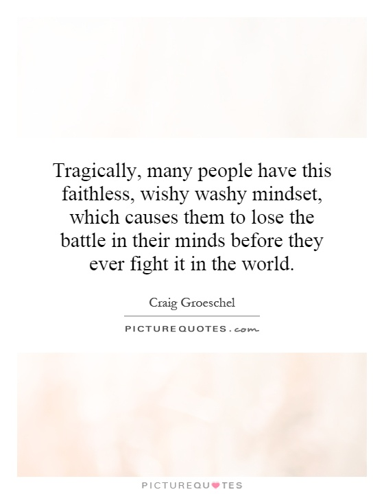 Tragically, many people have this faithless, wishy washy mindset, which causes them to lose the battle in their minds before they ever fight it in the world Picture Quote #1