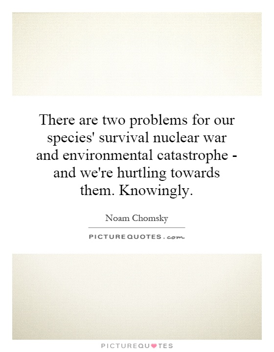 There are two problems for our species' survival nuclear war and environmental catastrophe - and we're hurtling towards them. Knowingly Picture Quote #1