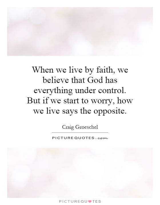 When we live by faith, we believe that God has everything under control. But if we start to worry, how we live says the opposite Picture Quote #1