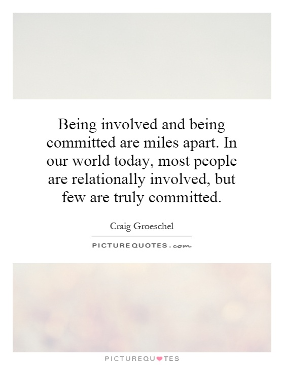 Being involved and being committed are miles apart. In our world today, most people are relationally involved, but few are truly committed Picture Quote #1