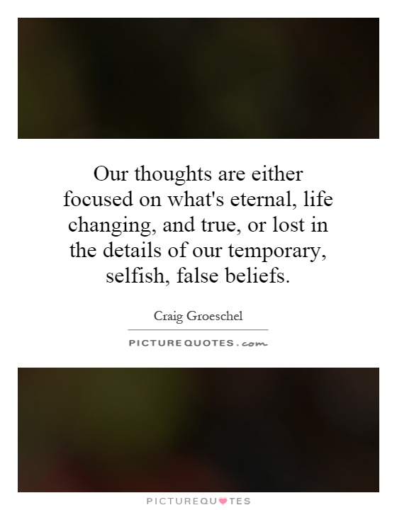 Our thoughts are either focused on what's eternal, life changing, and true, or lost in the details of our temporary, selfish, false beliefs Picture Quote #1