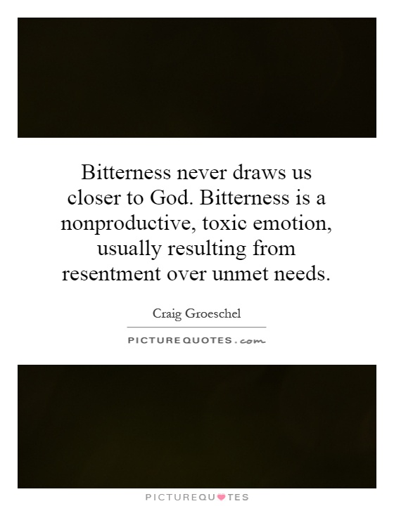 Bitterness never draws us closer to God. Bitterness is a nonproductive, toxic emotion, usually resulting from resentment over unmet needs Picture Quote #1