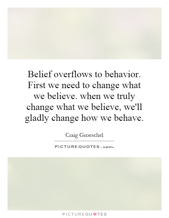 Belief overflows to behavior. First we need to change what we believe. when we truly change what we believe, we'll gladly change how we behave Picture Quote #1
