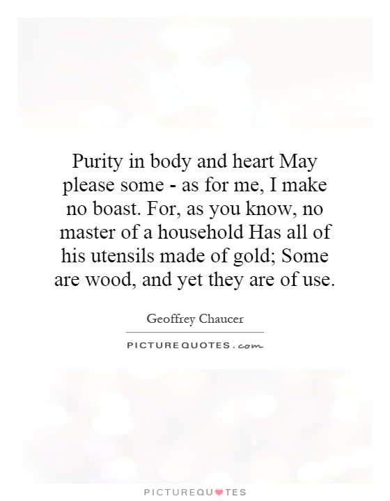 Purity in body and heart May please some - as for me, I make no boast. For, as you know, no master of a household Has all of his utensils made of gold; Some are wood, and yet they are of use Picture Quote #1