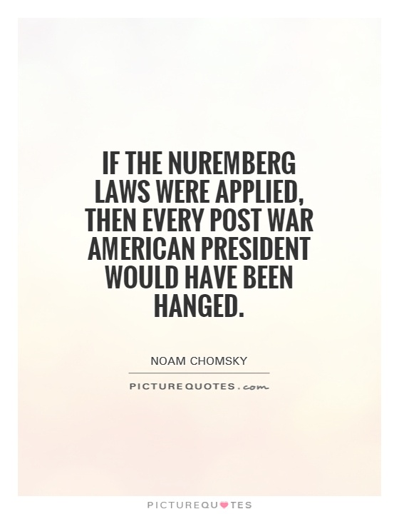 If the Nuremberg laws were applied, then every post war American president would have been hanged Picture Quote #1