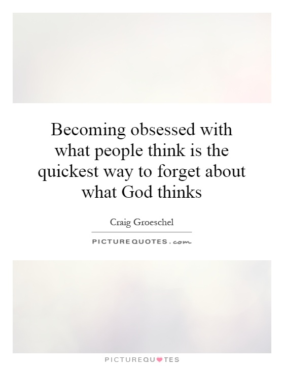 Becoming obsessed with what people think is the quickest way to forget about what God thinks Picture Quote #1