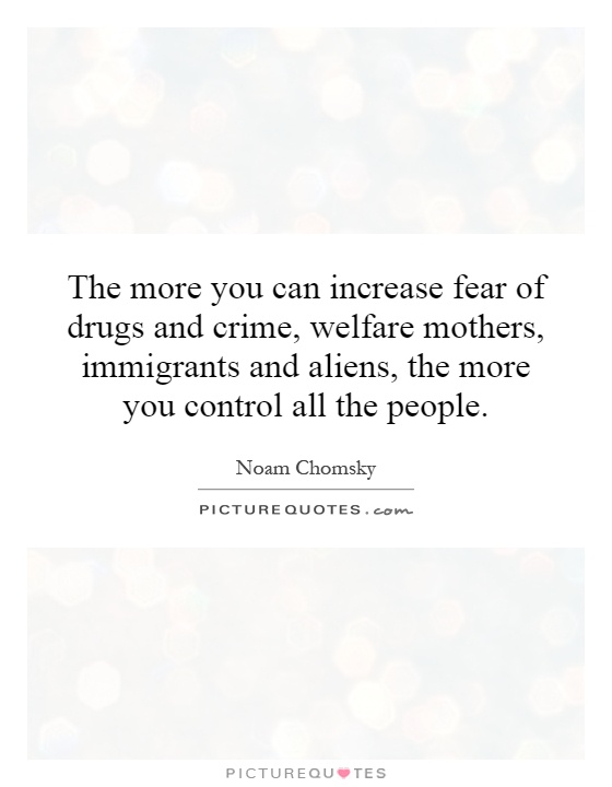 The more you can increase fear of drugs and crime, welfare mothers, immigrants and aliens, the more you control all the people Picture Quote #1
