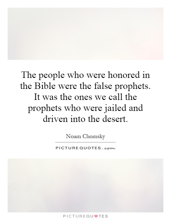 The people who were honored in the Bible were the false prophets. It was the ones we call the prophets who were jailed and driven into the desert Picture Quote #1