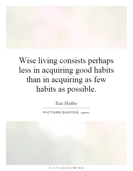 Wise living consists perhaps less in acquiring good habits than in acquiring as few habits as possible Picture Quote #1