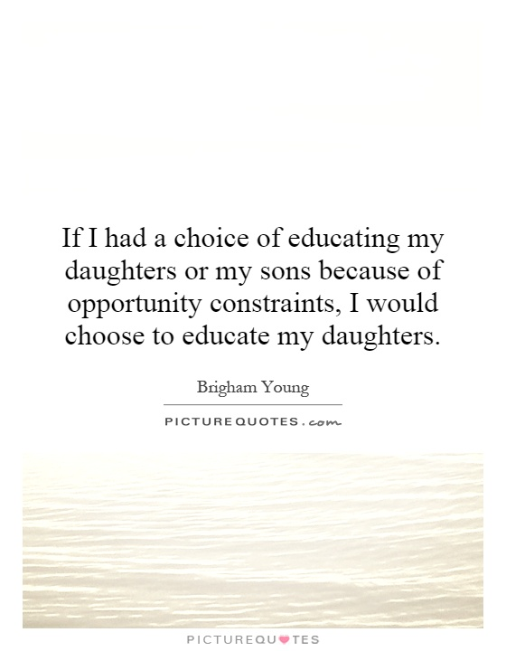 If I had a choice of educating my daughters or my sons because of opportunity constraints, I would choose to educate my daughters Picture Quote #1