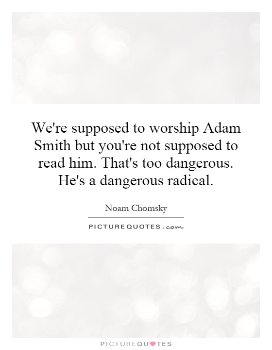 We're supposed to worship Adam Smith but you're not supposed to read him. That's too dangerous. He's a dangerous radical Picture Quote #1