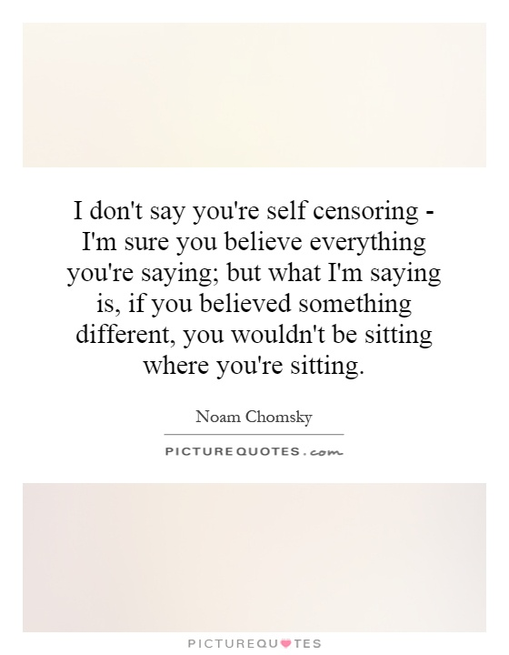 I don't say you're self censoring - I'm sure you believe everything you're saying; but what I'm saying is, if you believed something different, you wouldn't be sitting where you're sitting Picture Quote #1