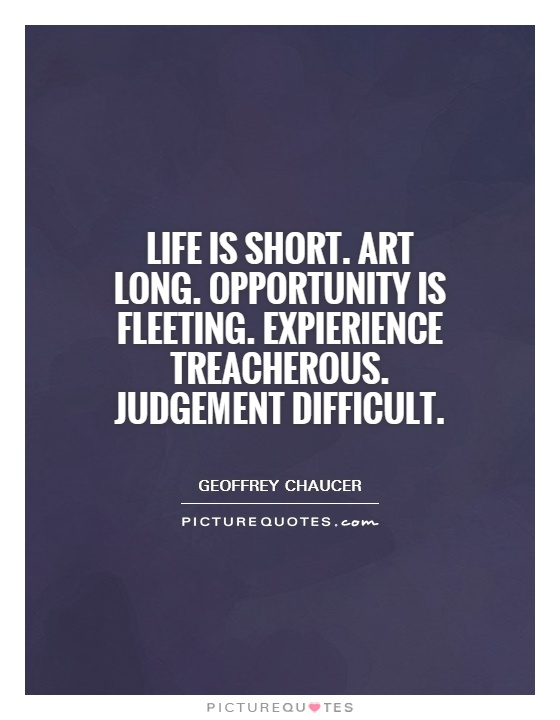 Life is short. Art long. Opportunity is fleeting. Expierience treacherous. Judgement difficult Picture Quote #1