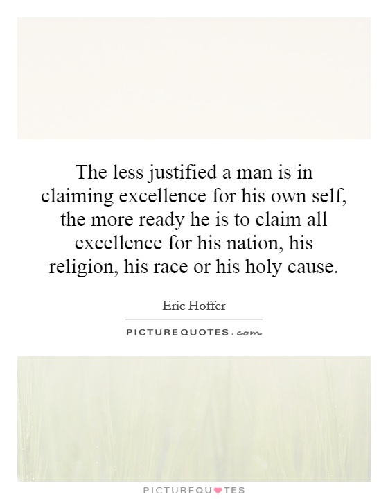 The less justified a man is in claiming excellence for his own self, the more ready he is to claim all excellence for his nation, his religion, his race or his holy cause Picture Quote #1