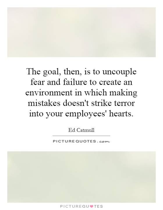 The goal, then, is to uncouple fear and failure to create an environment in which making mistakes doesn't strike terror into your employees' hearts Picture Quote #1