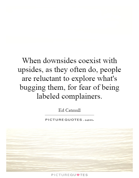 When downsides coexist with upsides, as they often do, people are reluctant to explore what's bugging them, for fear of being labeled complainers Picture Quote #1