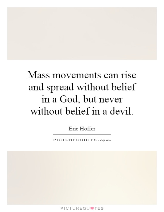 Mass movements can rise and spread without belief in a God, but never without belief in a devil Picture Quote #1