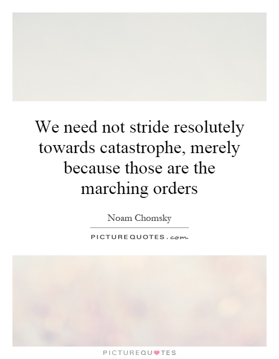 We need not stride resolutely towards catastrophe, merely because those are the marching orders Picture Quote #1