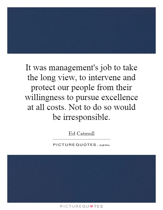 It was management's job to take the long view, to intervene and protect our people from their willingness to pursue excellence at all costs. Not to do so would be irresponsible Picture Quote #1