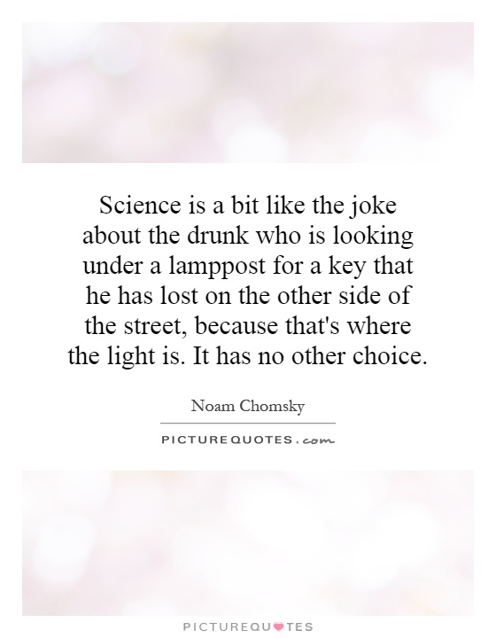Science is a bit like the joke about the drunk who is looking under a lamppost for a key that he has lost on the other side of the street, because that's where the light is. It has no other choice Picture Quote #1