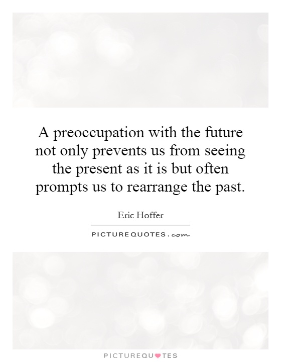 A preoccupation with the future not only prevents us from seeing the present as it is but often prompts us to rearrange the past Picture Quote #1