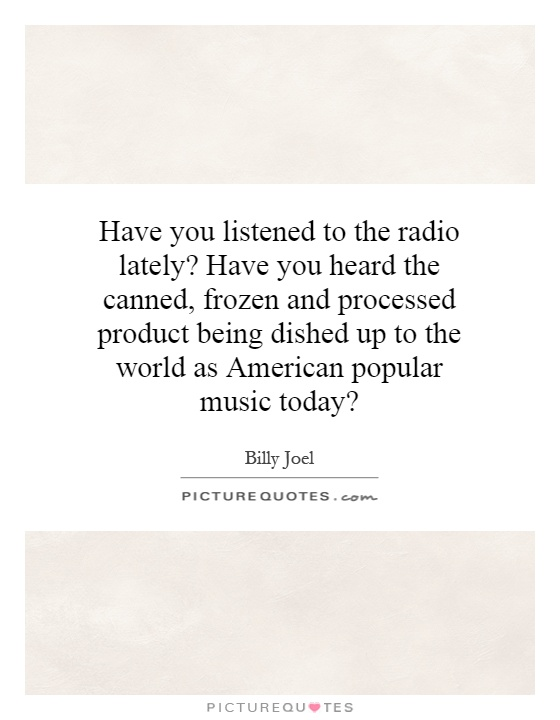 Have you listened to the radio lately? Have you heard the canned, frozen and processed product being dished up to the world as American popular music today? Picture Quote #1