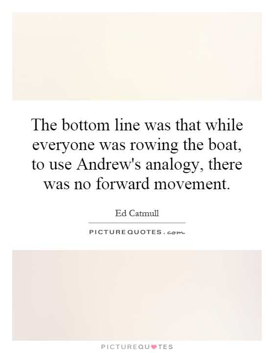 The bottom line was that while everyone was rowing the boat, to use Andrew's analogy, there was no forward movement Picture Quote #1