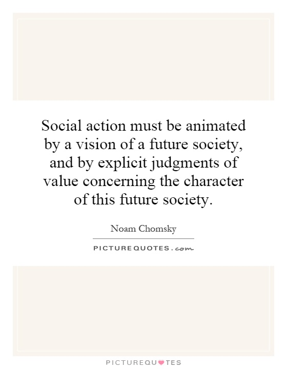 Social action must be animated by a vision of a future society, and by explicit judgments of value concerning the character of this future society Picture Quote #1