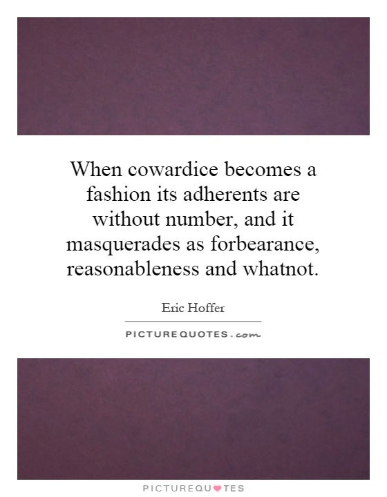 When cowardice becomes a fashion its adherents are without number, and it masquerades as forbearance, reasonableness and whatnot Picture Quote #1