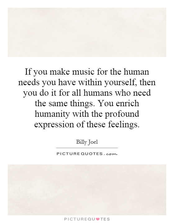 If you make music for the human needs you have within yourself, then you do it for all humans who need the same things. You enrich humanity with the profound expression of these feelings Picture Quote #1